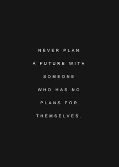 Never plan a future with someone who has no plans for themselves.