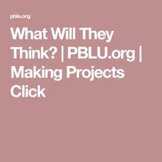 What Will They Think? | PBLU.org | Making Projects Click
