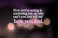 how youre acting is confusing me so why cant you just tell me how you feel?