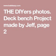 THE DIYers photos. Deck bench Project made by Jeff, page 2
