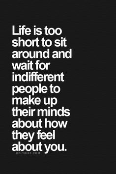 Life is too short to sit around and wait for indifferent people to make up their minds about how they feel about you.