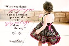 When you dance, your purpose is not to get to a certain place on the floor. Its to enjoy each step along the way. ~Wayne Dyer  #philosophy #dance #purpose #enjoyment #joy  @Simple Reminders