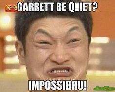 garrett be quiet? impossibru!