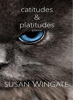 Catitudes & Platitudes: Poems by Susan Wingate https://www.amazon.com/dp/B01ETUPOSO/ref=cm_sw_r_pi_dp_KNqsxbK7RTF2E