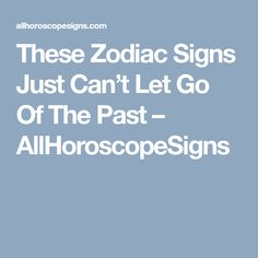 These Zodiac Signs Just Can't Let Go Of The Past – AllHoroscopeSigns