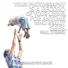 Your photography is a record of your living, for anyone who really sees.  - Paul Strand