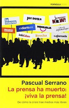 La prensa ha muerto ¡viva la prensa! : de cómo la crisis trae medios más libres / Pascual Serrano
