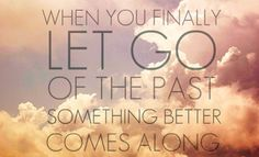 When you finally let go of the past something better comes along.