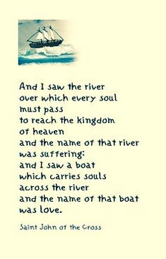 """""""And I saw the river over which every soul must pass to reach the kingdom of heaven and the name of that river was suffering; and I saw a boat which carries souls across the river and the name of that boat was love."""" - Saint John Of The Cross Cross Quotes, Bible Quotes, Bible Verses, Angel Quotes, Catholic Quotes, Catholic Prayers, Catholic Saints, Roman Catholic, Leiden"""