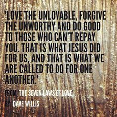 Love the unlovable. Forgive the unworthy. Jesus does it for us daily.