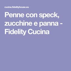 Penne con speck, zucchine e panna - Fidelity Cucina