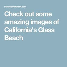 Check out some amazing images of California's Glass Beach