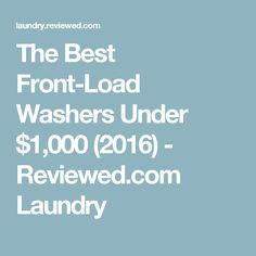 The Best Front-Load Washers Under $1,000 (2016) - Reviewed.com Laundry