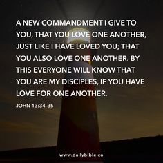 John 13:34–35  A new commandment I give to you, that you love one another, just like I have loved you; that you also love one another. By this everyone will know that you are my disciples, if you have love for one another.   Daily Bible Inspirations Love Your Enemies by Pastor Ken  But I tell you who hear: love your enemies, do good to those who hate you, bless those who curse you, and pray for those who mistreat you.  But love your enemies, and do good, and lend, expecting nothing back…