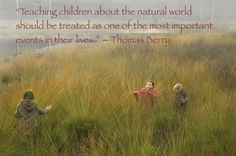 """Teaching kids about the natural world should be treated as one of the most important events in their lives."" -Thomas Berry"