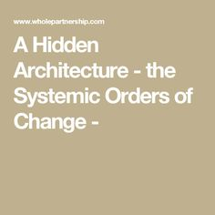 A Hidden Architecture - the Systemic Orders of Change -
