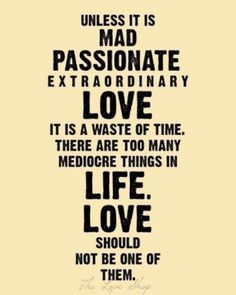 """""""Unless it is mad, passionate, extraordinary, love, it is a waste of time. There are too many mediocre things in life. Love should not be one of them."""""""