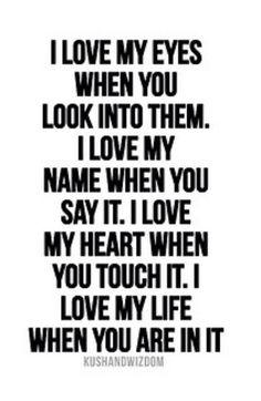 Amo mis ojos cuanto tu los miras. Amo mi nombre cuando tu lo dices. Amo mi corazón cuando tu lo tocas. Amo mi vida cuando tu estás en ella.