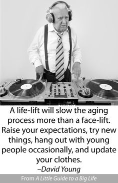 A life-lift will slow the aging process more than a face-lift. Raise your expectations, try new things, hang out with young people occasionally, and update your clothes. -David Young #ALittleGuide