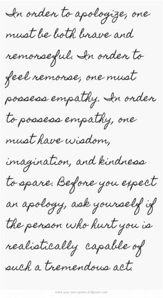 In order to apologize, one must be both brave and remorseful. In order to feel remorse, one must possess empathy. In order to possess empathy, one must have wisdom, imagination, and kindness to spare. Before you expect an apology, ask yourself if the person who hurt you is realistically capable of such a tremendous act.