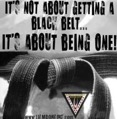 Anyone can get a black belt....but a true black belt is a way of life, a change in character, a different mindset.