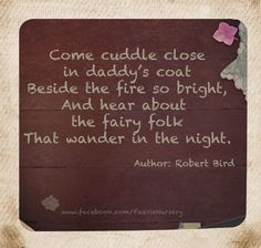 'Come cuddles close to daddy's coat  Beside the fire so bright,  And hear about the fairy folk  That wander in the night.'  Author: Robert Bird