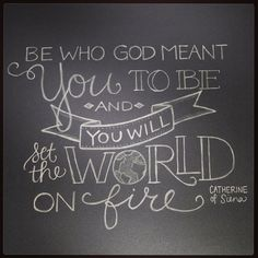 """""""Be who God meant you to be, and you will set the world on fire."""""""