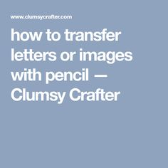 how to transfer letters or images with pencil — Clumsy Crafter
