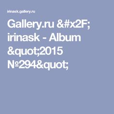 "Gallery.ru / irinask - Album ""2015 №294"""