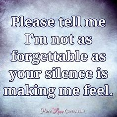 Please tell me I'm not as forgettable as your silence is making me feel. #purelovequotes