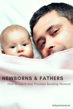 Newborns and Fathers. How to Catch that Precious Bonding Moment - BabyMoments