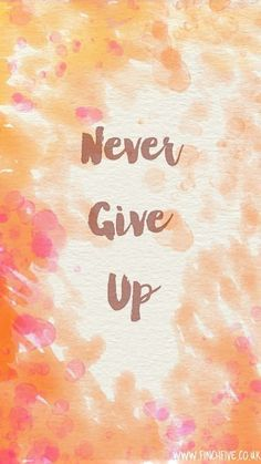 "How hard have you been thru, remember this.  ""NEVER GIVE UP"""