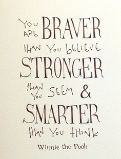 You are braver than you believe, stronger than you seem & smarter than you…