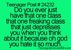 Every year I have that one class....those feelings are usually caused by the one teacher I get every year, but for a different subject each time!!