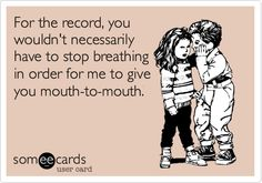 For the record, you wouldn't necessarily have to stop breathing in order for me to give you mouth-to-mouth.