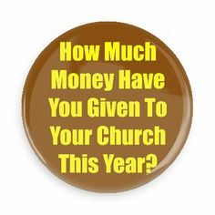How much money have you given to your church this year - Funny Buttons - Custom Buttons - Promotional Badges - Atheism Pins - Wacky Buttons