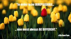 """In order to be IRREPLACABLE one must always BE DIFFERENT""  #DisSumYum"