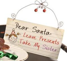 """Cute Christmas ornament or sign idea, """"Dear Santa, Leave Presents Take My Sister."""" (or brother)"""