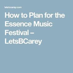How to Plan for the Essence Music Festival – LetsBCarey