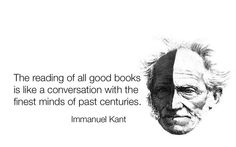 """The reading of all good books is like a conversation with the finest minds of past centuries."" - Immanuel Kant"