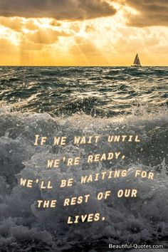"""If we wait until we're ready, we'll be waiting for the rest of our lives.""  ― Lemony Snicket, The Ersatz Elevator"