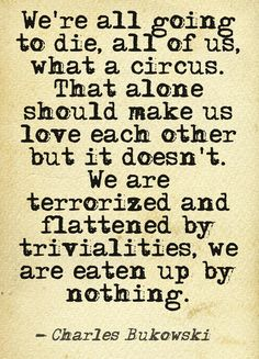 """Charles Bukowski I love """"we are eaten up by nothing"""" (Wish I'd thought of that first)"""