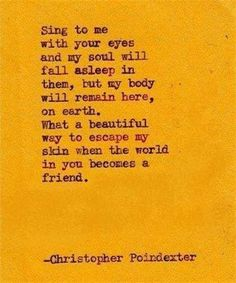 Christopher Poindexter. Sing to me with your eyes and my soul will fall asleep in them, but my body will remain here, on earth. What a beautiful way to escape my skin when the world in you becomes a friend.  ~Christopher Poindexter