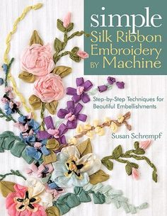 Susan Schrempf –– Use Any Sewing Machine to Create Embroidered Embellishments • Create intricate silk ribbon embroidery that looks hand-stitched-without the slow hand work • Easy techniques really wor