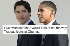 I just wish someone would look at me the way Trudeau looks at Obama.