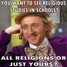 You want to see religious studies in schools? All religions or just yours?