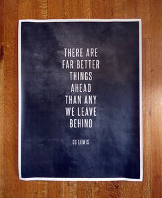 """there are far better things ahead than any we leave behind."" - c.s. lewis"