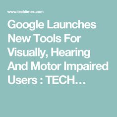 Google Launches New Tools For Visually, Hearing And Motor Impaired Users : TECH…