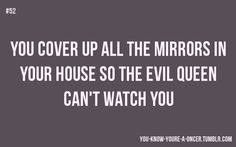 """""""You know you're a Oncer when you cover up all the mirrors in your house, explaining to your family/friends that the Evil Queen could be watching you."""" ~rumbellelover13"""