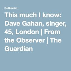 This much I know: Dave Gahan, singer, 45, London   From the Observer   The Guardian